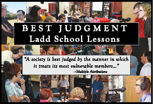 "Photo collaage of members of the Advocates in Action film production team working on our film. Tesxt reads ""Best Judgment: Ladd School Lessons"" as the title and has this quote below it: ""A society is best judged by the manner in which is treats its most vulnerable members..."""